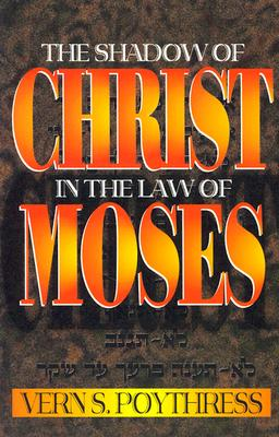 The Shadow of Christ in the Law of Moses - Poythress, Vern Sheridan