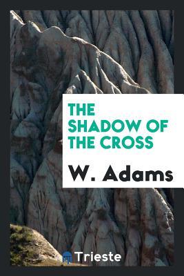 The Shadow of the Cross - Adams, W