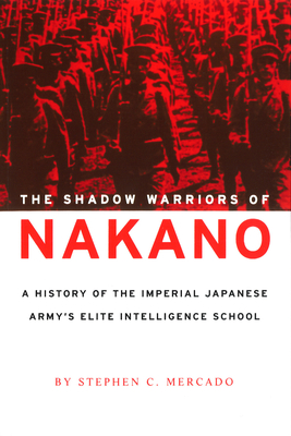 The Shadow Warriors of Nakano: A History of the Imperial Japanese Army's Elite Intelligence School - Mercado, Stephen C
