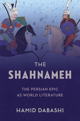 The Shahnameh: The Persian Epic as World Literature - Dabashi, Hamid