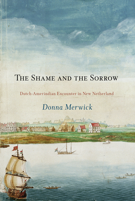 The Shame and the Sorrow: Dutch-Amerindian Encounters in New Netherland - Merwick, Donna