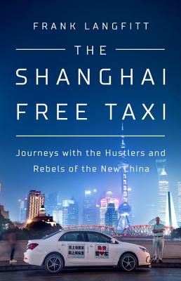 The Shanghai Free Taxi: Journeys with the Hustlers and Rebels of the New China - Langfitt, Frank