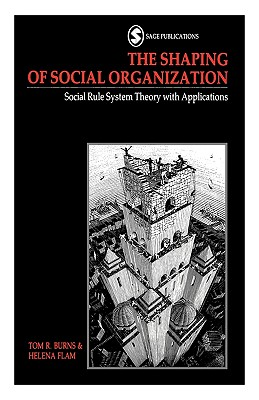The Shaping of Social Organization: Social Rule System Theory with Applications - Burns, Tom R, Professor, and Flam, Helena, Professor