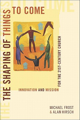 The Shaping of Things to Come: Innovation and Mission for the 21st-Century Church - Frost, Michael Alan Hirsch