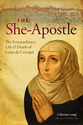 The She-apostle: The Extraordinary Life and Death of Luisa De Carvajal - Redworth, Glyn