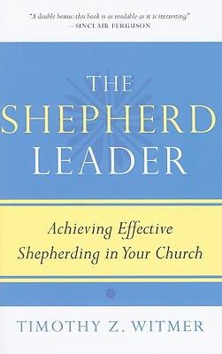 The Shepherd Leader: Achieving Effective Shepherding in Your Church - Witmer, Timothy Z, and Ferguson, Sinclair (Foreword by)
