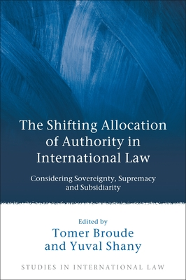 The Shifting Allocation of Authority in International Law: Considering Sovereignty, Supremacy and Subsidiarity - Broude, Tomer (Editor), and Shany, Yuval (Editor)