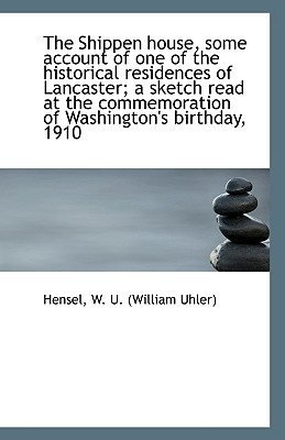The Shippen House, Some Account of One of the Historical Residences of Lancaster; A Sketch Read at T - W U (William Uhler), Hensel