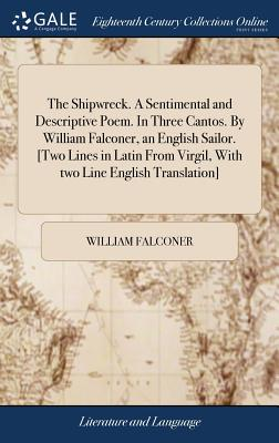 The Shipwreck. a Sentimental and Descriptive Poem. in Three Cantos. by William Falconer, an English Sailor. [two Lines in Latin from Virgil, with Two Line English Translation] - Falconer, William