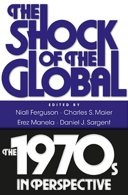 The Shock of the Global: The 1970s in Perspective - Ferguson, Niall (Editor), and Maier, Charles S. (Editor), and Manela, Erez (Editor)