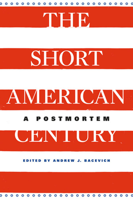 The Short American Century: A Postmortem - Bacevich, Andrew J (Editor), and Frieden, Jeffry A (Contributions by), and Iriye, Akira (Contributions by)