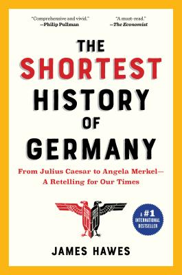 The Shortest History of Germany: From Julius Caesar to Angela Merkel--A Retelling for Our Times - Hawes, James