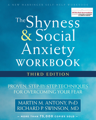 The Shyness and Social Anxiety Workbook: Proven, Step-By-Step Techniques for Overcoming Your Fear - Antony, Martin M, PhD, Abpp, and Swinson, Richard P, MD
