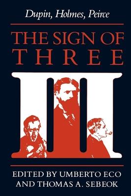 The Sign of Three: Dupin, Holmes, Peirce - Eco, Umberto (Editor), and Sebeok, Thomas (Editor)