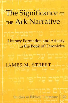 The Significance of the Ark Narrative: Literary Formation and Artistry in the Book of Chronicles - Street, James M