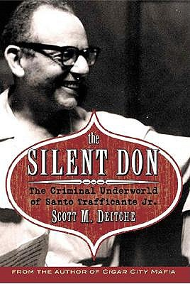 The Silent Don: The Criminal Underworld of Santo Trafficante Jr. - Deitche, Scott
