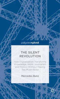 The Silent Revolution: How Digitalization Transforms Knowledge, Work, Journalism and Politics Without Making Too Much Noise - Bunz, M