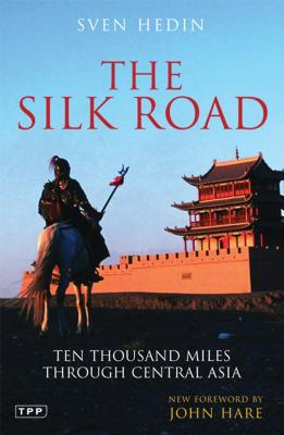 The Silk Road: Ten Thousand Miles Through Central Asia - Hedin, Sven, and Hare, John (Foreword by)
