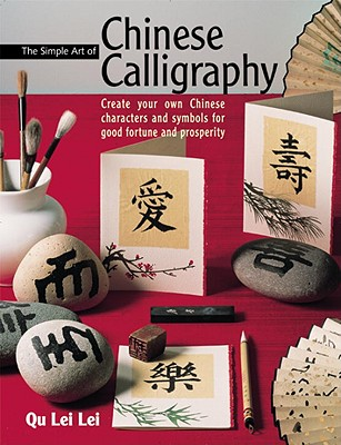 The Simple Art of Chinese Calligraphy: Create Your Own Chinese Characters and Symbols for Good Fortune and Prosperity - Lei, Qu Lei, and Qu, Lei Lei, and Lei Lei, Qu