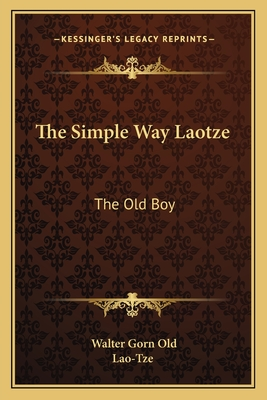 The Simple Way Laotze: The Old Boy - Lao-Tze, and Old, Walter Gorn (Translated by)