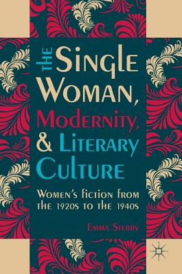 The Single Woman, Modernity, and Literary Culture: Women's Fiction from the 1920s to the 1940s - Sterry, Emma