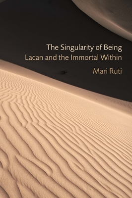 The Singularity of Being: Lacan and the Immortal Within - Ruti, Mari