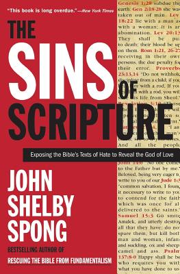 The Sins of Scripture: Exposing the Bible's Texts of Hate to Reveal the God of Love - Spong, John Shelby, Bishop