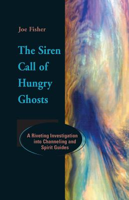 The Siren Call of Hungry Ghosts: A Riveting Investigation Into Channeling and Spirit Guides - Fisher, Joe, and Wilson, Colin (Foreword by)