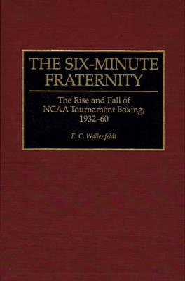 The Six-Minute Fraternity: The Rise and Fall of NCAA Tournament Boxing, 1932-60 - Wallenfeldt, E C