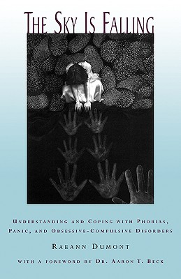 The Sky Is Falling: Understanding and Coping with Phobias, Panic and Obessive-Compulsive Disorders - Dumont, Raeann, and Beck, Aaron T, MD, M.D. (Foreword by)
