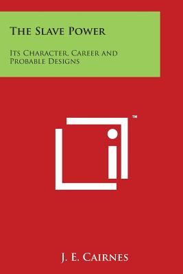 The Slave Power: Its Character, Career and Probable Designs - Cairnes, J E