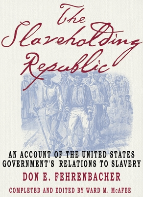 The Slaveholding Republic: An Account of the United States Government's Relations to Slavery - Fehrenbacher, Don E, and McAfee, Ward M (Editor)