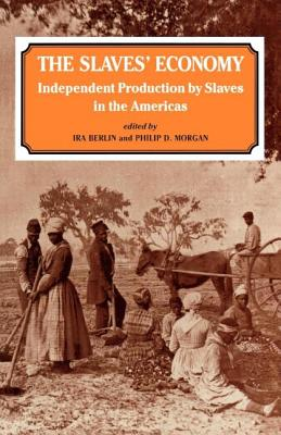 The Slaves' Economy: Independent Production by Slaves in the Americas - Berlin, Ira, and Morgan, Philip D.