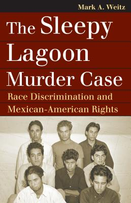 The Sleepy Lagoon Murder Case: Race Discrimination and Mexican-American Rights - Weitz, Mark A