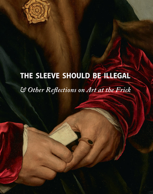 The Sleeve Should Be Illegal: & Other Reflections on Art at the Frick - Mitchell, Michaelyn (Editor), and Gopnik, Adam (Foreword by), and Wardropper, Ian (Preface by)
