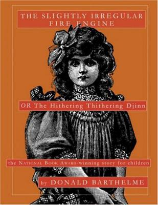 The Slightly Irregular Fire Engine: Or the Hithering Thithering Djinn - Barthelme, Donald