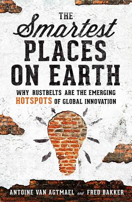 The Smartest Places on Earth: Why Rustbelts Are the Emerging Hotspots of Global Innovation - Agtmael, Antoine van, and Bakker, Fred