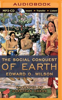 The Social Conquest of Earth - Wilson, Edward O, and Hogan, Jonathan (Read by)