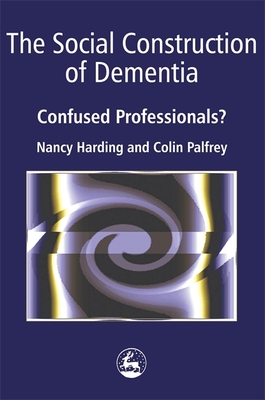 The Social Construction of Dementia: Confused Professionals? - Palfrey, Colin, and Harding, Nancy