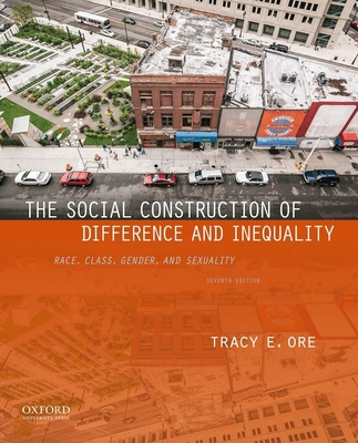 The Social Construction of Difference and Inequality: Race, Class, Gender, and Sexuality - Ore, Tracy E