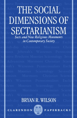 The Social Dimensions of Sectarianism: Sects and New Religious Movements in Contemporary Society - Wilson, Bryan R