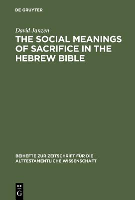 The Social Meanings of Sacrifice in the Hebrew Bible: A Study of Four Writings - Janzen, David