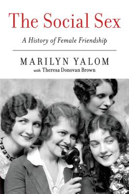 The Social Sex: A History of Female Friendship - Yalom, Marilyn, and Brown, Theresa Donovan