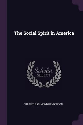 The Social Spirit in America - Henderson, Charles Richmond