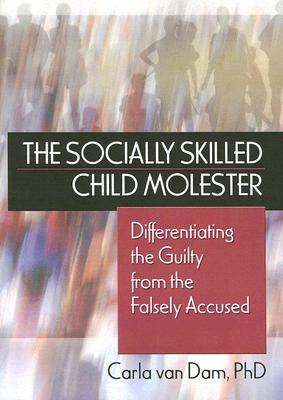 The Socially Skilled Child Molester: Differentiating the Guilty from the Falsely Accused - Van Dam, Carla