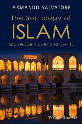 The Sociology of Islam: Knowledge, Power and Civility - Salvatore, Armando, Professor