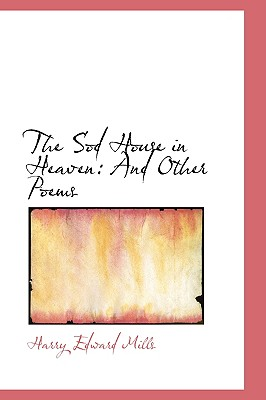 The Sod House in Heaven: And Other Poems - Mills, Harry Edward