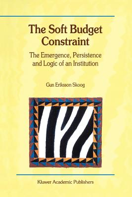 The Soft Budget Constraint - The Emergence, Persistence and Logic of an Institution - Skoog, Gun Eriksson
