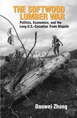 The Softwood Lumber War: Politics, Economics, and the Long U.S.-Canada Trade Dispute - Zhang, Daowei, Professor