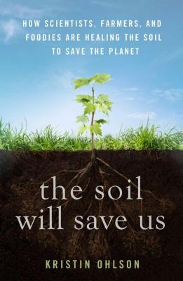 The Soil Will Save Us: How Scientists, Farmers, and Foodies Are Healing the Soil to Save the Planet - Ohlson, Kristin